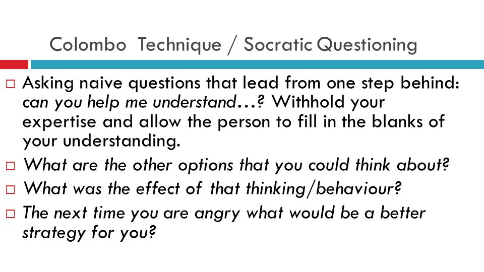 Colombo Technique / Socratic Questioning  Asking naive questions that lead from one step behind: can you help me understand….