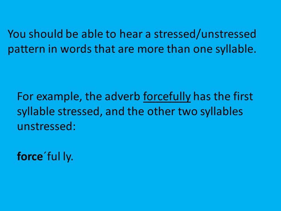You should be able to hear a stressed/unstressed pattern in words that are more than one syllable. For example, the adverb forcefully has the first sy