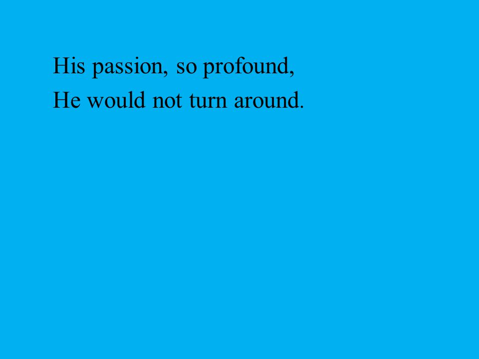 His passion, so profound, He would not turn around.