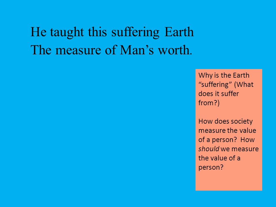 """He taught this suffering Earth The measure of Man's worth. Why is the Earth """"suffering"""" (What does it suffer from?) How does society measure the value"""