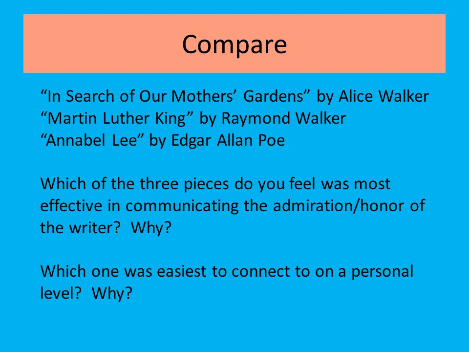 """Compare """"In Search of Our Mothers' Gardens"""" by Alice Walker """"Martin Luther King"""" by Raymond Walker """"Annabel Lee"""" by Edgar Allan Poe Which of the three"""