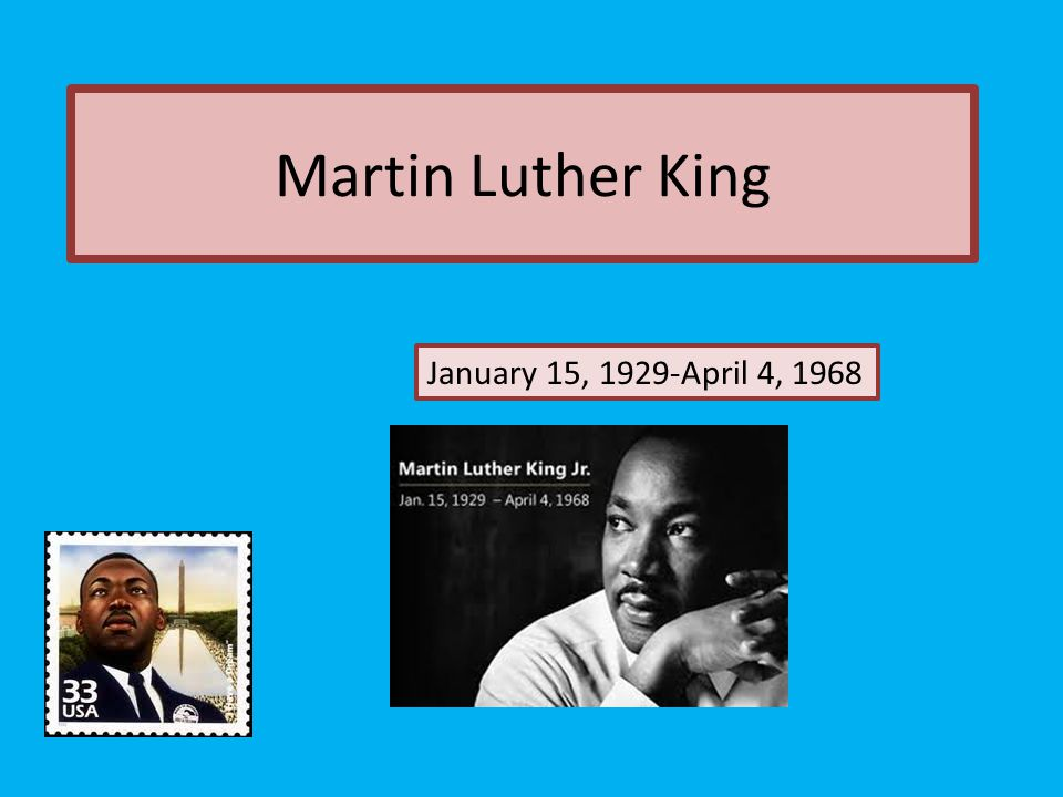 Martin Luther King January 15, 1929-April 4, 1968