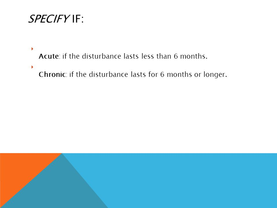 SPECIFY IF:  Acute: if the disturbance lasts less than 6 months.  Chronic: if the disturbance lasts for 6 months or longer.