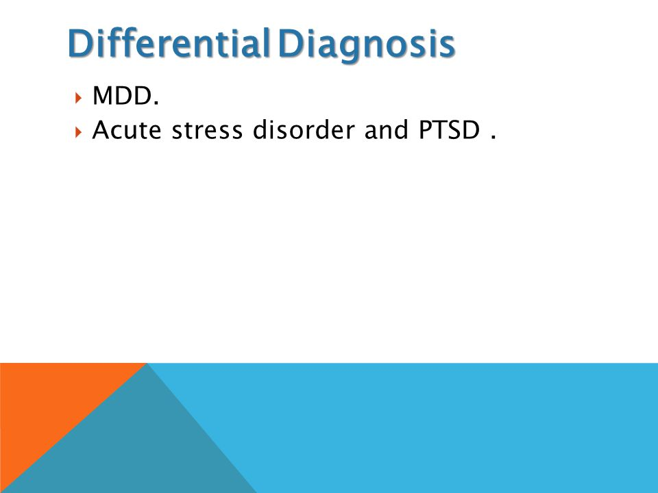 Differential Diagnosis  MDD.  Acute stress disorder and PTSD.