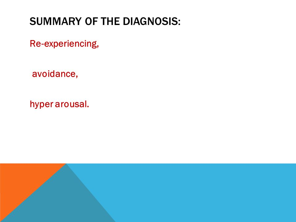 SUMMARY OF THE DIAGNOSIS: Re-experiencing, avoidance, hyper arousal.