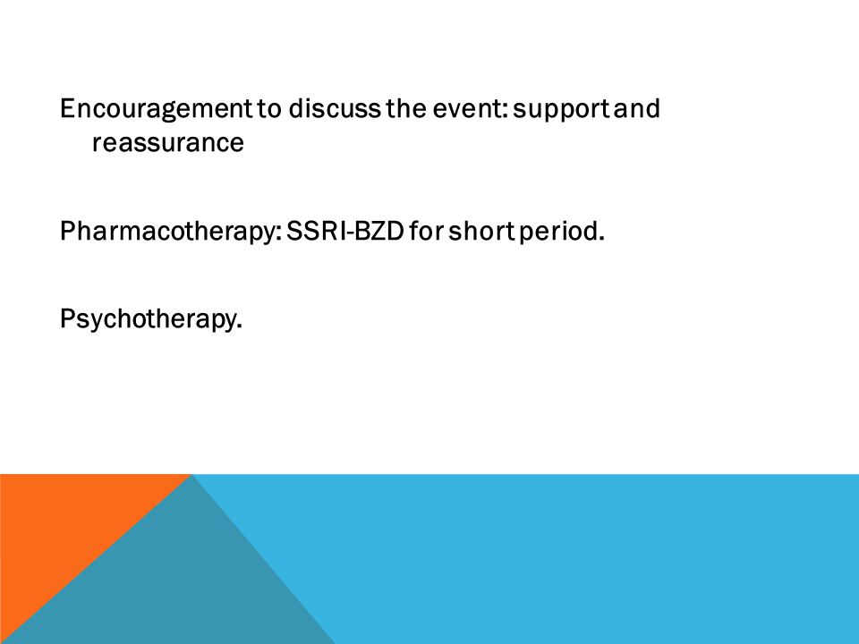 Encouragement to discuss the event: support and reassurance Pharmacotherapy: SSRI-BZD for short period. Psychotherapy.
