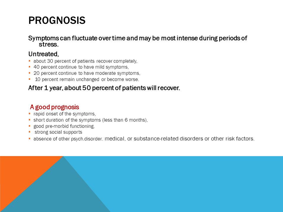 PROGNOSIS Symptoms can fluctuate over time and may be most intense during periods of stress. Untreated,  about 30 percent of patients recover complet