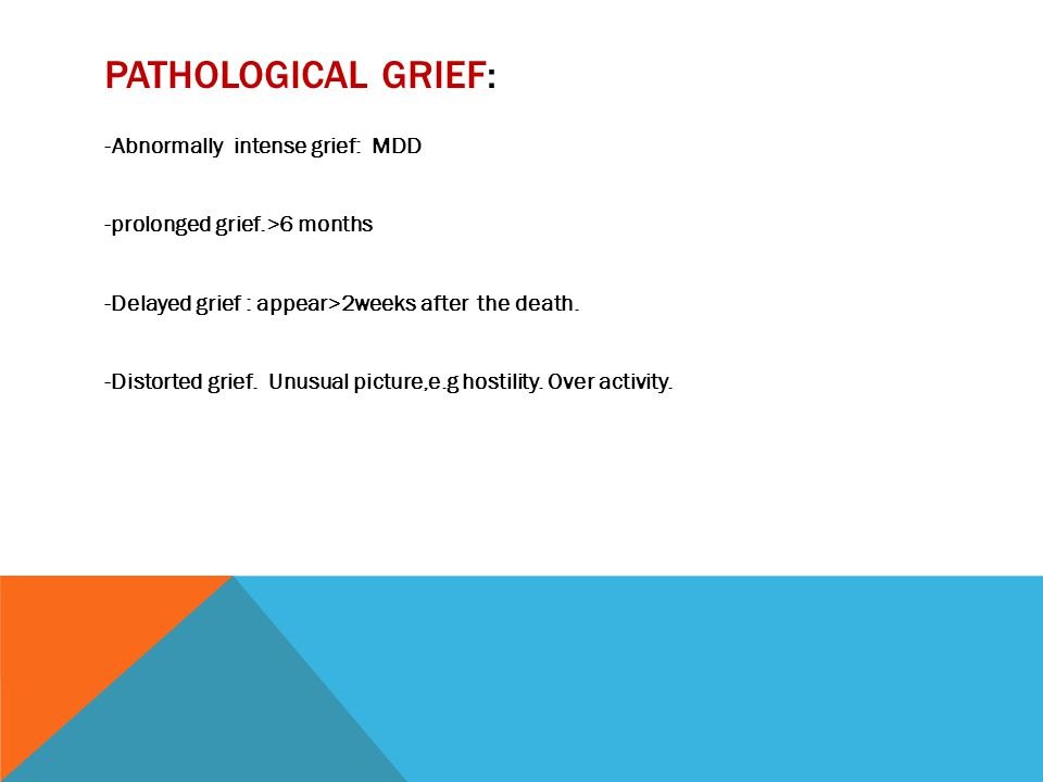 PATHOLOGICAL GRIEF: -Abnormally intense grief: MDD -prolonged grief.>6 months -Delayed grief : appear>2weeks after the death. -Distorted grief. Unusua