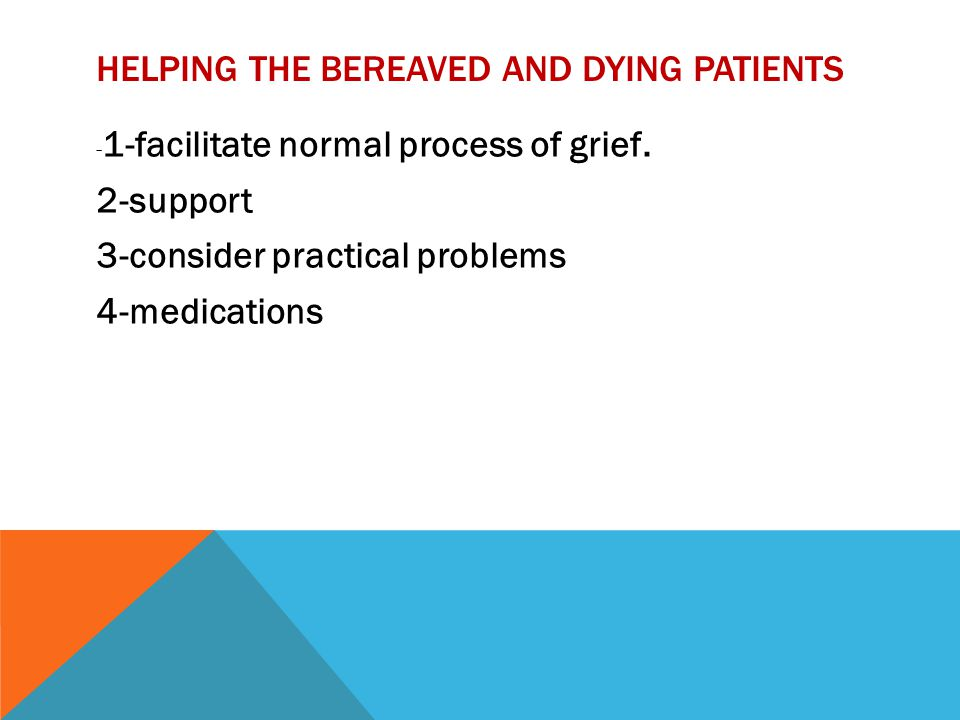 HELPING THE BEREAVED AND DYING PATIENTS - 1-facilitate normal process of grief. 2-support 3-consider practical problems 4-medications