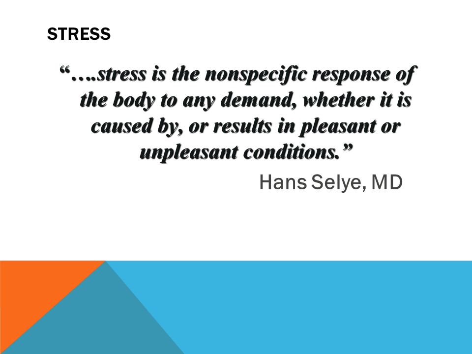 STRESS ….stress is the nonspecific response of the body to any demand, whether it is caused by, or results in pleasant or unpleasant conditions. Hans Selye, MD