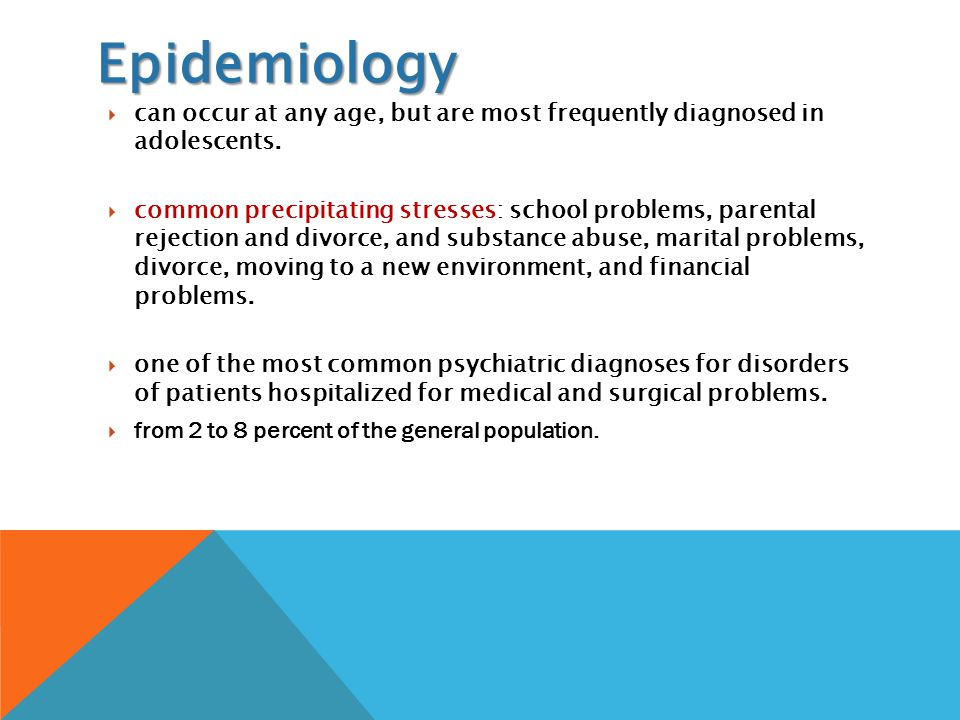 Epidemiology  can occur at any age, but are most frequently diagnosed in adolescents.  common precipitating stresses: school problems, parental reje