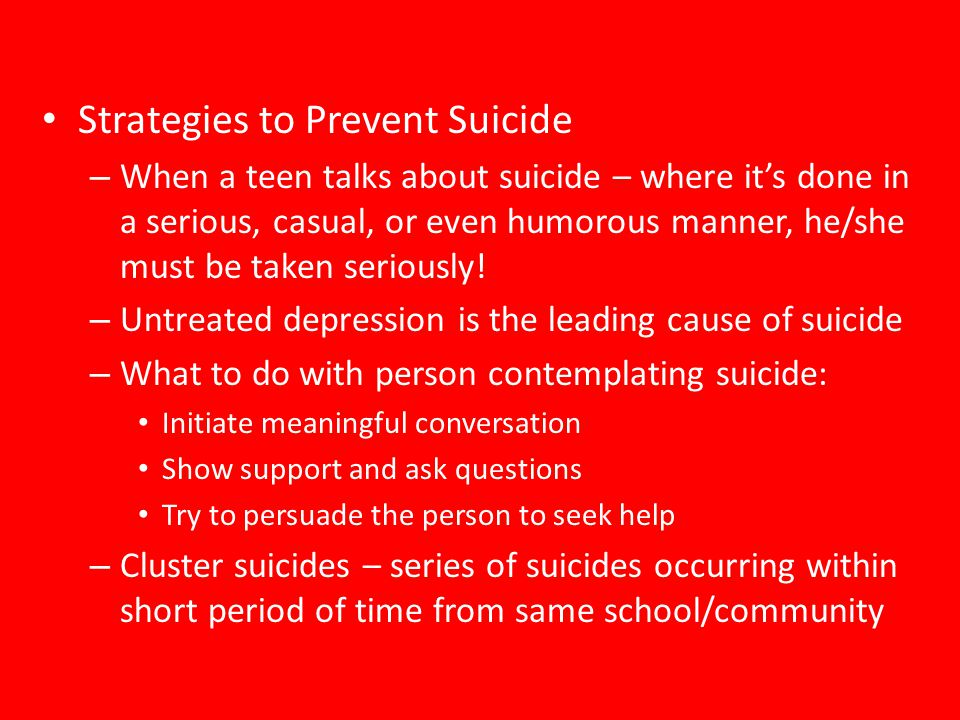 Strategies to Prevent Suicide – When a teen talks about suicide – where it's done in a serious, casual, or even humorous manner, he/she must be taken