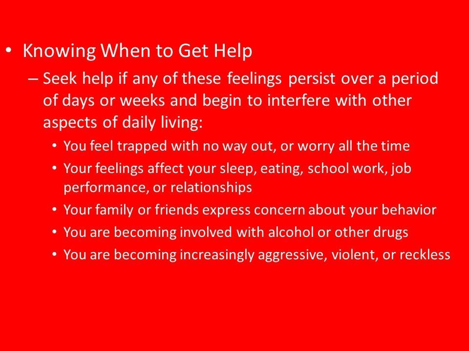 Knowing When to Get Help – Seek help if any of these feelings persist over a period of days or weeks and begin to interfere with other aspects of dail