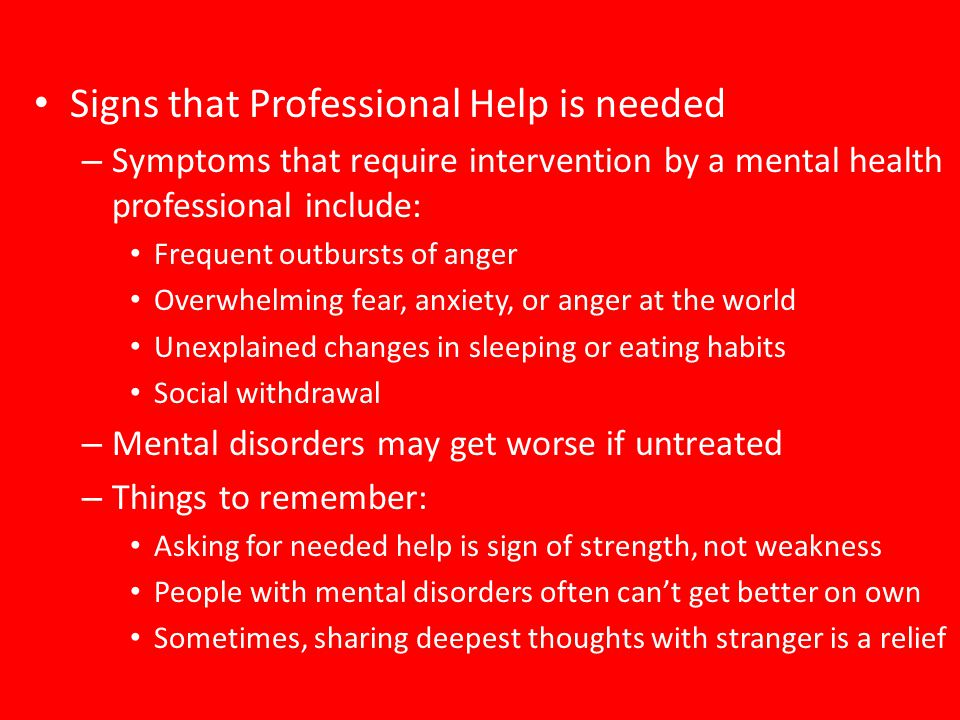 Signs that Professional Help is needed – Symptoms that require intervention by a mental health professional include: Frequent outbursts of anger Overw