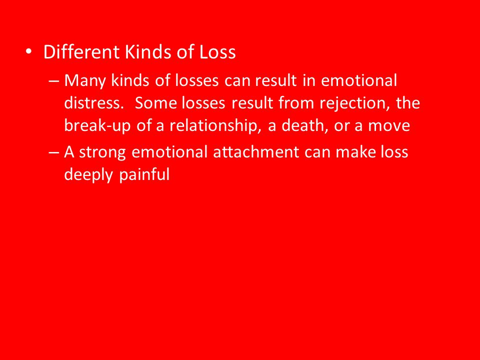 Different Kinds of Loss – Many kinds of losses can result in emotional distress. Some losses result from rejection, the break-up of a relationship, a