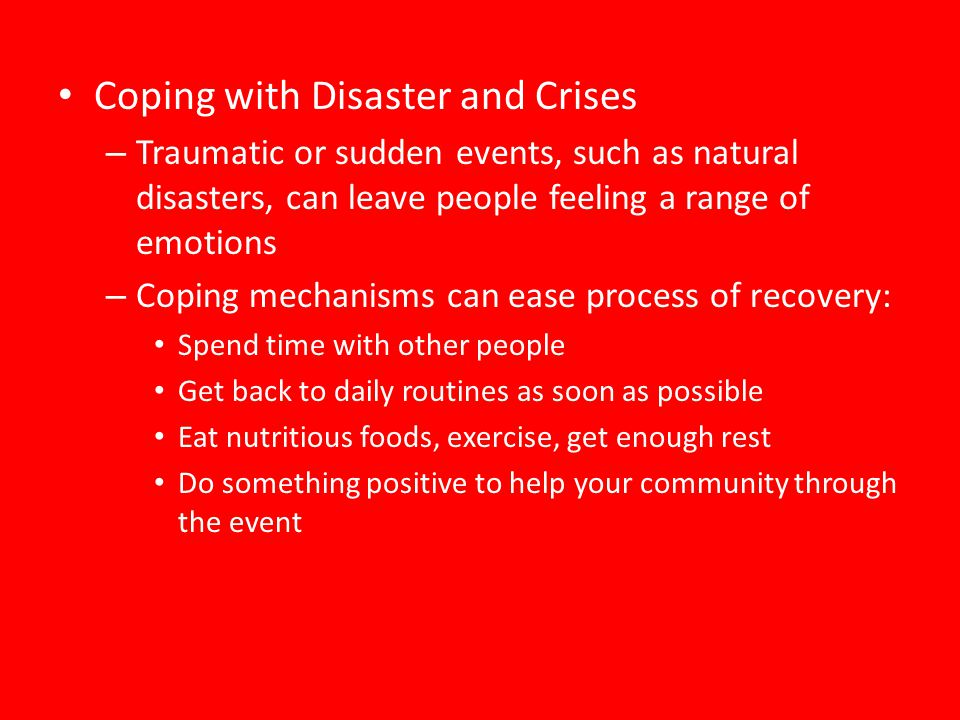 Coping with Disaster and Crises – Traumatic or sudden events, such as natural disasters, can leave people feeling a range of emotions – Coping mechani
