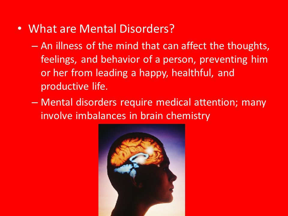 Types of Mental Disorders – Two categories Organic – caused by physical illness or injury that affects the brain Functional – psychological cause and does not involve brain damage.