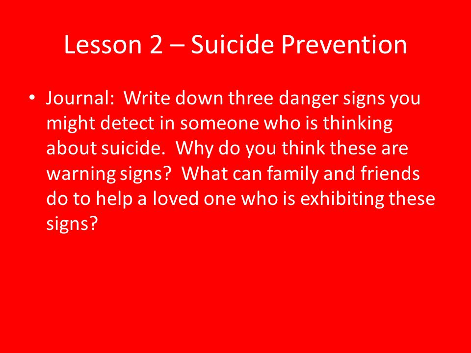 Lesson 2 – Suicide Prevention Journal: Write down three danger signs you might detect in someone who is thinking about suicide. Why do you think these