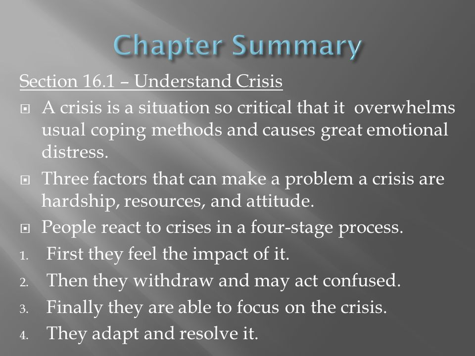Section 16.1 – Understand Crisis  A crisis is a situation so critical that it overwhelms usual coping methods and causes great emotional distress. 