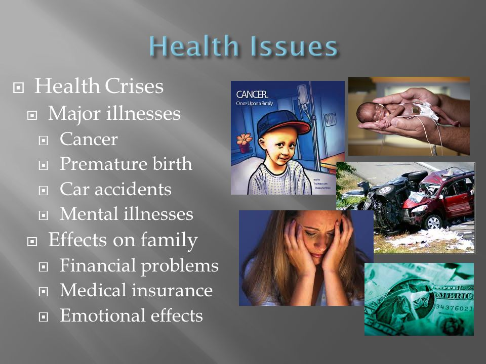  Health Crises  Major illnesses  Cancer  Premature birth  Car accidents  Mental illnesses  Effects on family  Financial problems  Medical ins