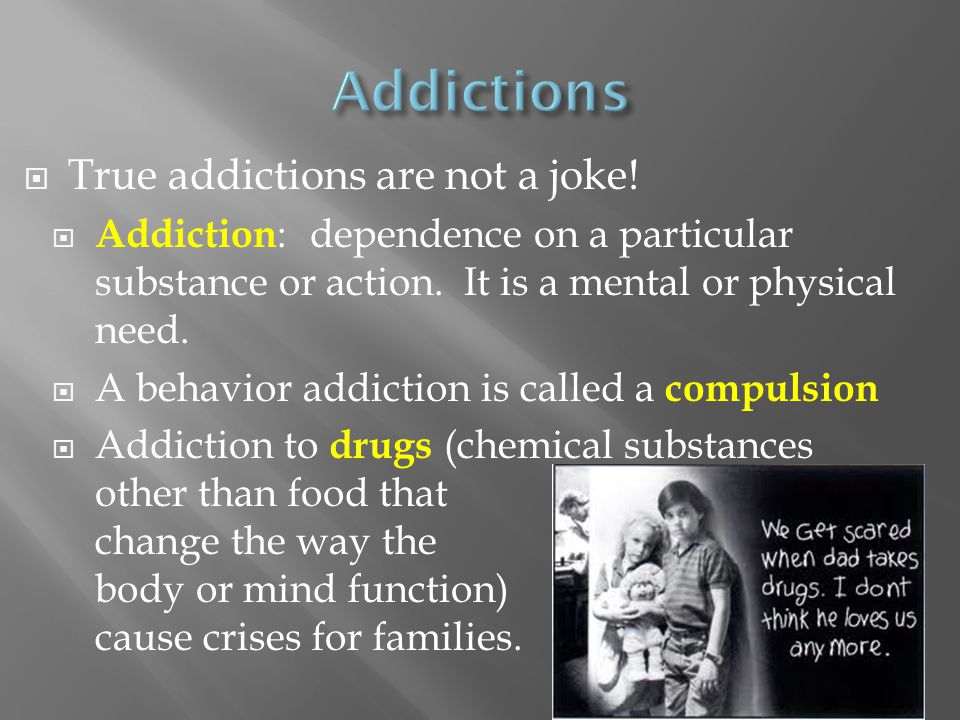  True addictions are not a joke!  Addiction : dependence on a particular substance or action. It is a mental or physical need.  A behavior addictio