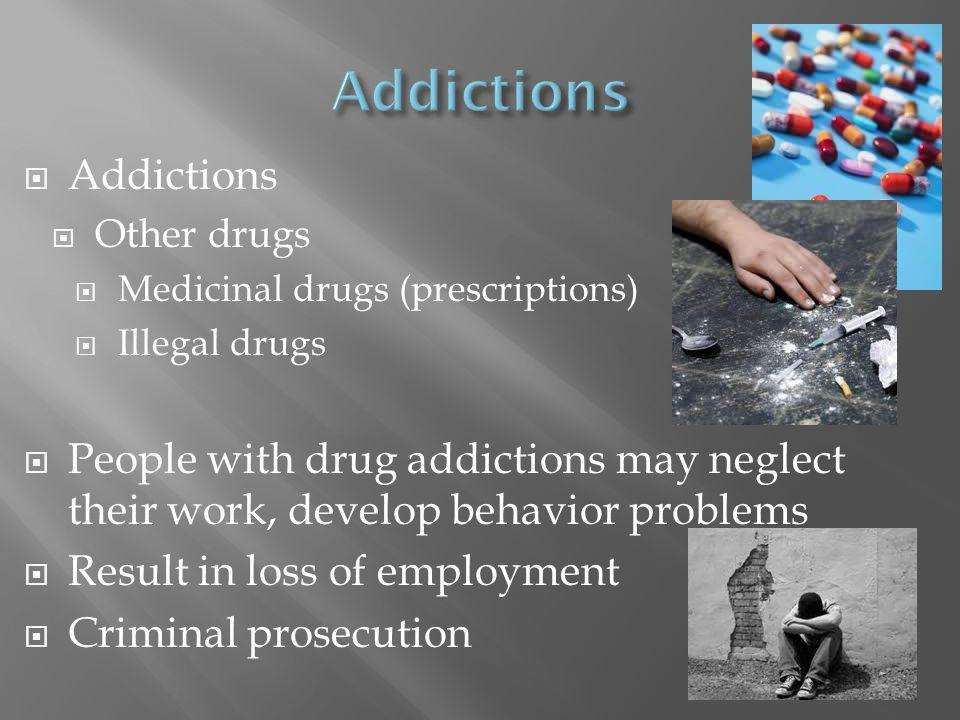  Addictions  Other drugs  Medicinal drugs (prescriptions)  Illegal drugs  People with drug addictions may neglect their work, develop behavior pr