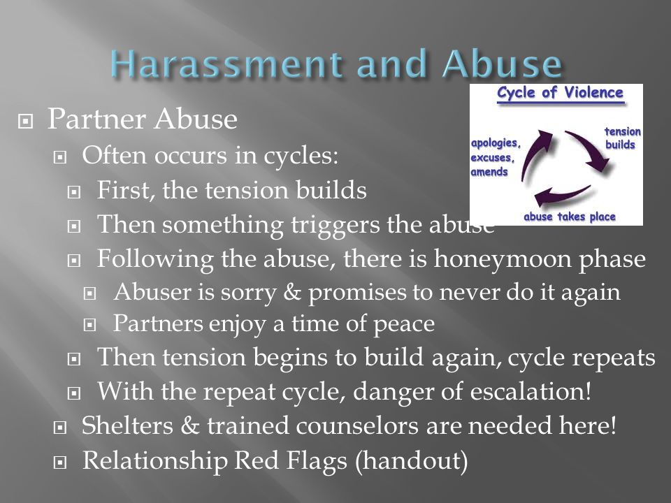  Partner Abuse  Often occurs in cycles:  First, the tension builds  Then something triggers the abuse  Following the abuse, there is honeymoon ph