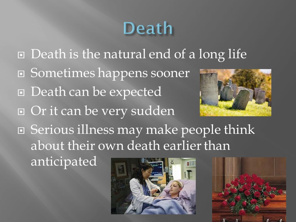  Death is the natural end of a long life  Sometimes happens sooner  Death can be expected  Or it can be very sudden  Serious illness may make peo