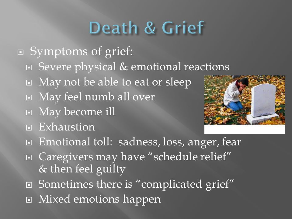  Symptoms of grief:  Severe physical & emotional reactions  May not be able to eat or sleep  May feel numb all over  May become ill  Exhaustion