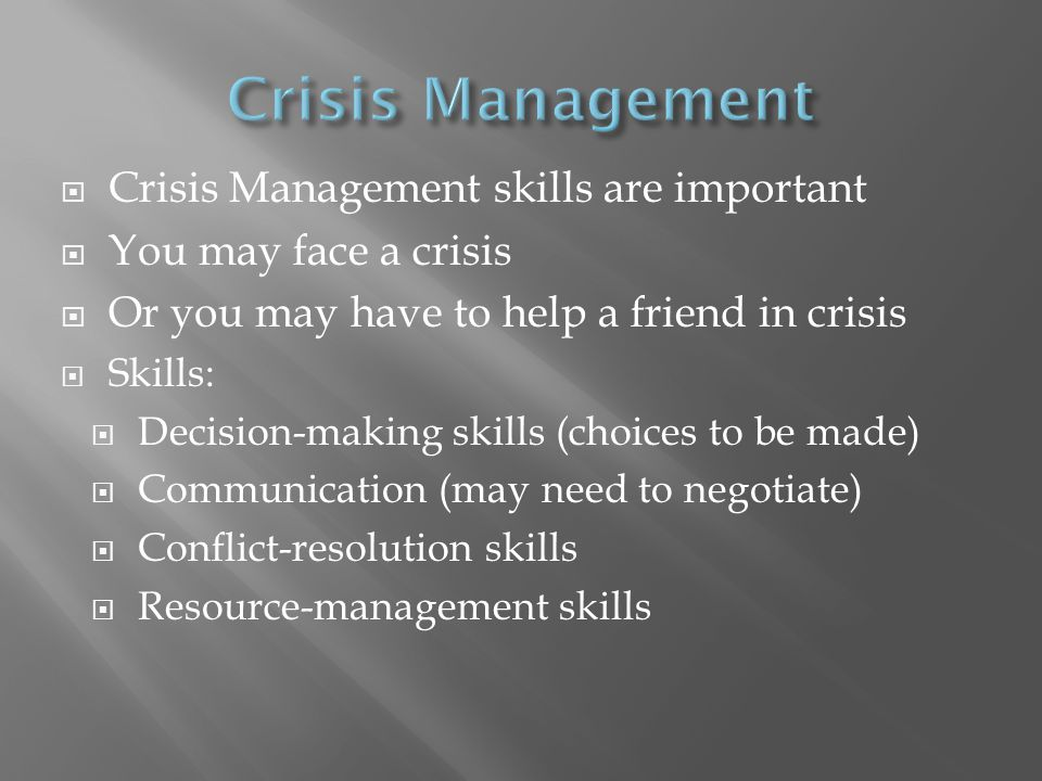  Crisis Management skills are important  You may face a crisis  Or you may have to help a friend in crisis  Skills:  Decision-making skills (choi