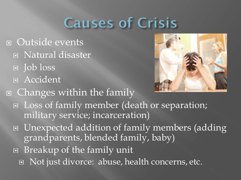  Some crises result from a series of events  Others arise because of the needs of a family member  A crisis can strike at any stage of family development  No one is immune.