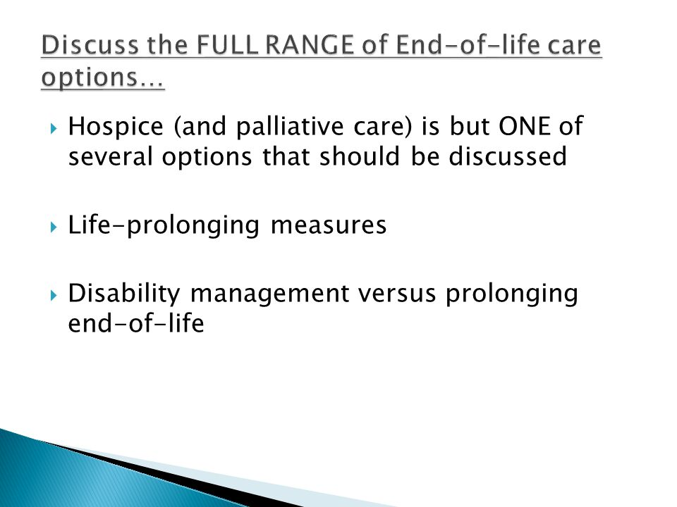  Hospice (and palliative care) is but ONE of several options that should be discussed  Life-prolonging measures  Disability management versus prolonging end-of-life
