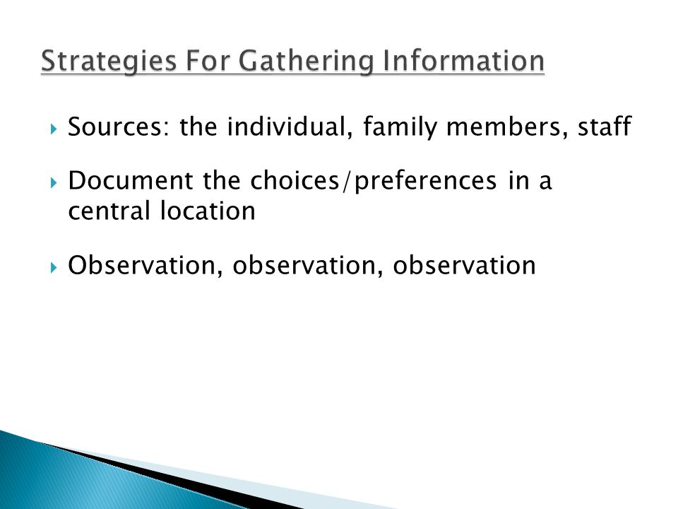  Sources: the individual, family members, staff  Document the choices/preferences in a central location  Observation, observation, observation