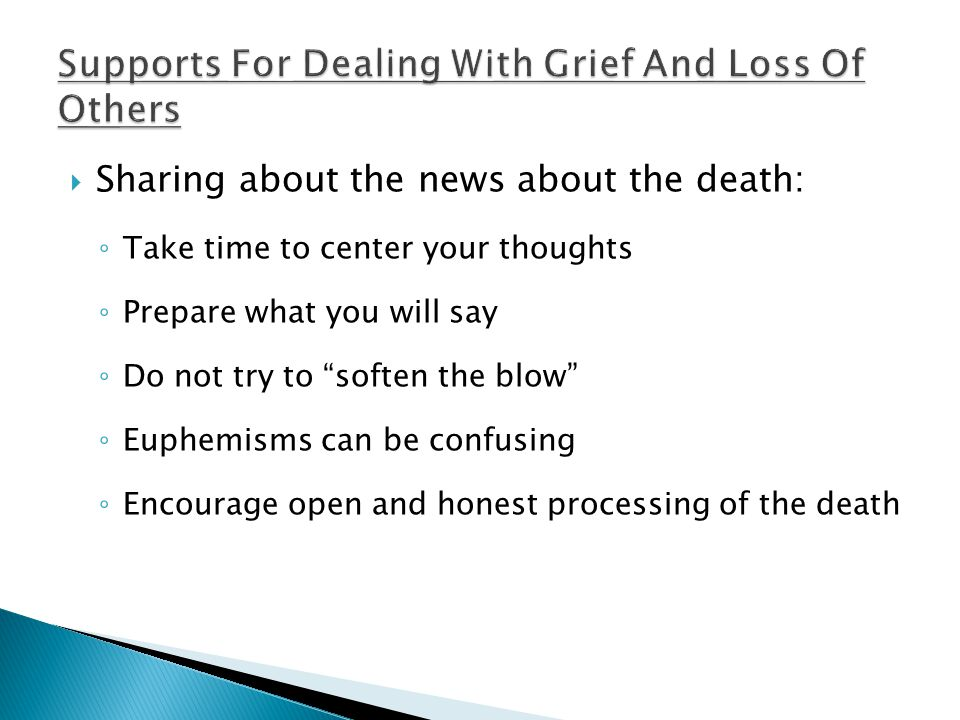  Sharing about the news about the death: ◦ Take time to center your thoughts ◦ Prepare what you will say ◦ Do not try to soften the blow ◦ Euphemisms can be confusing ◦ Encourage open and honest processing of the death