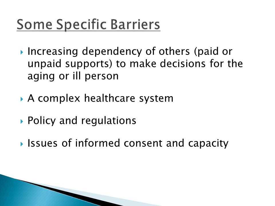  Increasing dependency of others (paid or unpaid supports) to make decisions for the aging or ill person  A complex healthcare system  Policy and regulations  Issues of informed consent and capacity