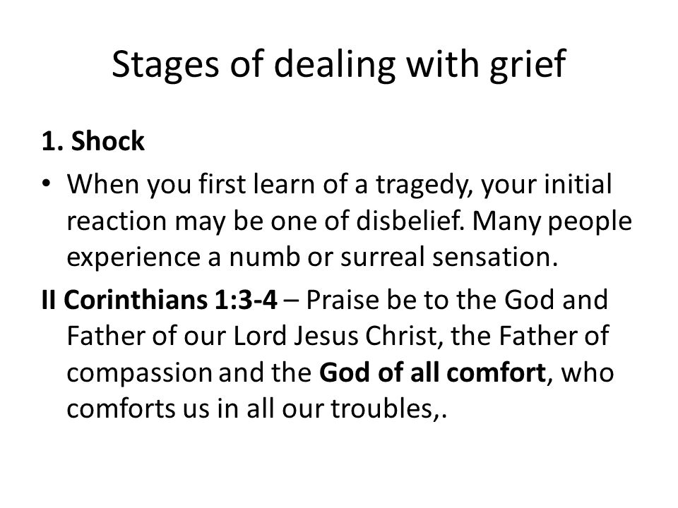 Stages of dealing with grief 1. Shock When you first learn of a tragedy, your initial reaction may be one of disbelief. Many people experience a numb