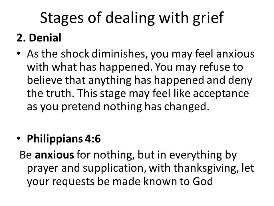 Stages of dealing with grief 2. Denial As the shock diminishes, you may feel anxious with what has happened. You may refuse to believe that anything h