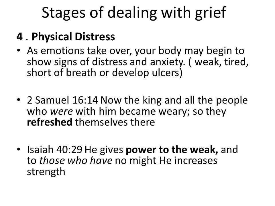 Stages of dealing with grief 4. Physical Distress As emotions take over, your body may begin to show signs of distress and anxiety. ( weak, tired, sho