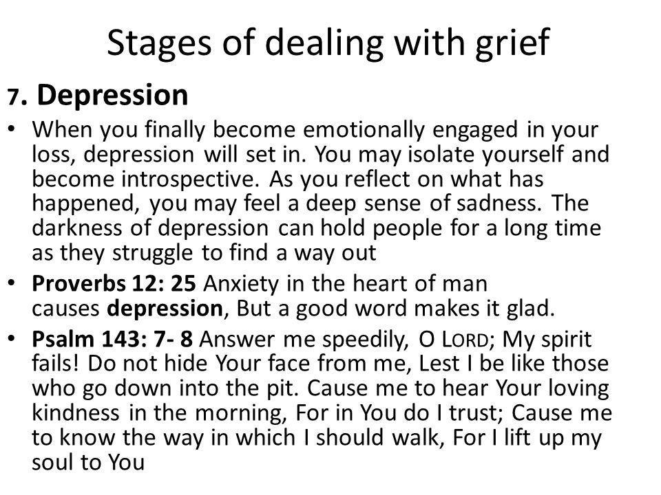Stages of dealing with grief 7. Depression When you finally become emotionally engaged in your loss, depression will set in. You may isolate yourself