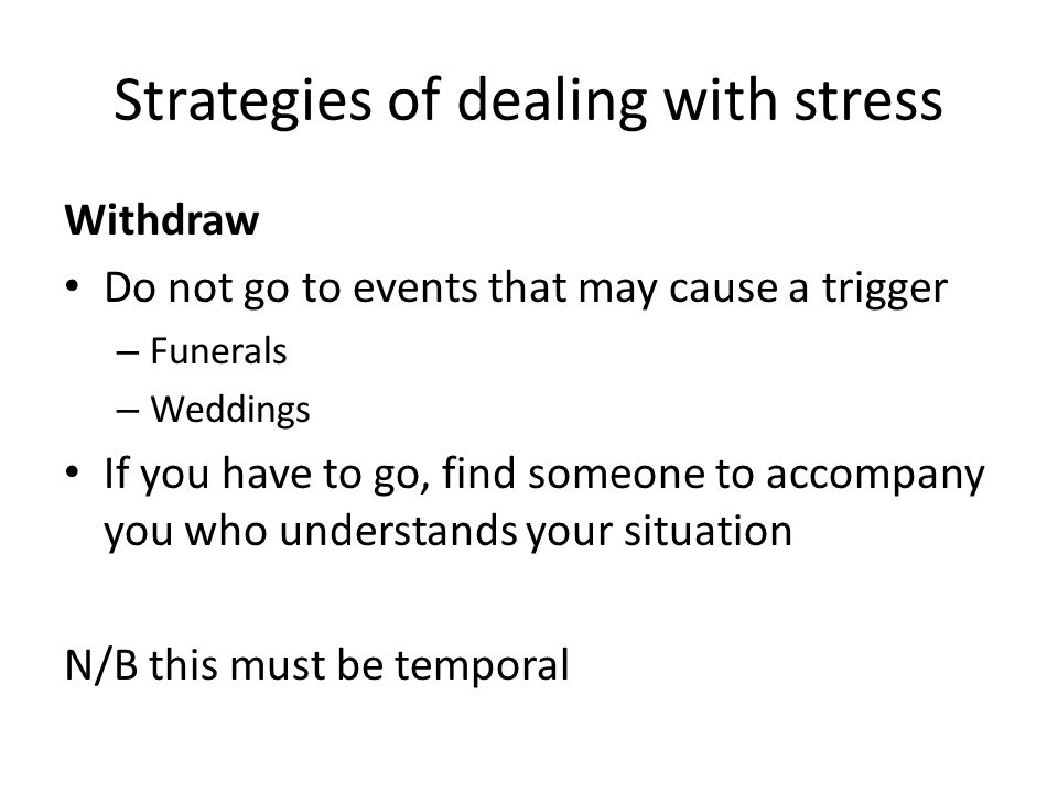 Strategies of dealing with stress Withdraw Do not go to events that may cause a trigger – Funerals – Weddings If you have to go, find someone to accom