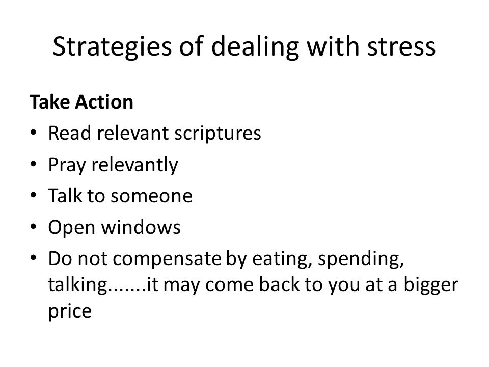 Strategies of dealing with stress Take Action Read relevant scriptures Pray relevantly Talk to someone Open windows Do not compensate by eating, spend