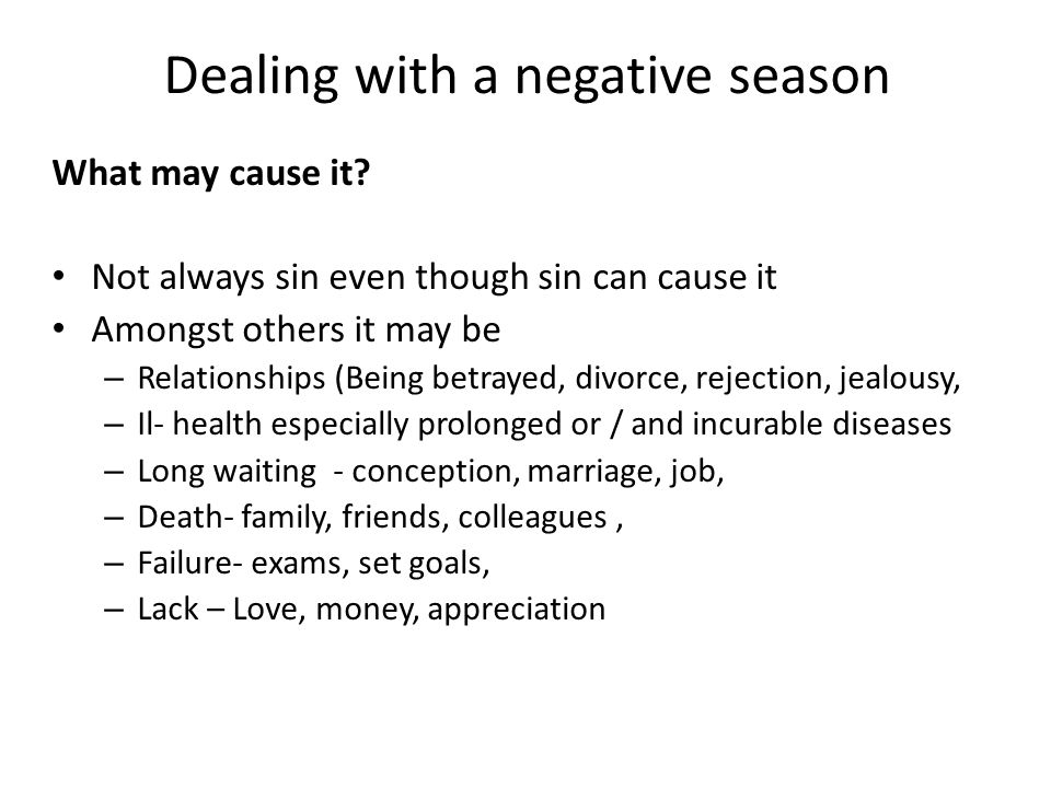 Dealing with a negative season What may cause it? Not always sin even though sin can cause it Amongst others it may be – Relationships (Being betrayed