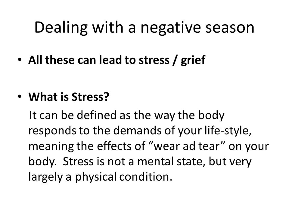 Dealing with a negative season All these can lead to stress / grief What is Stress? It can be defined as the way the body responds to the demands of y