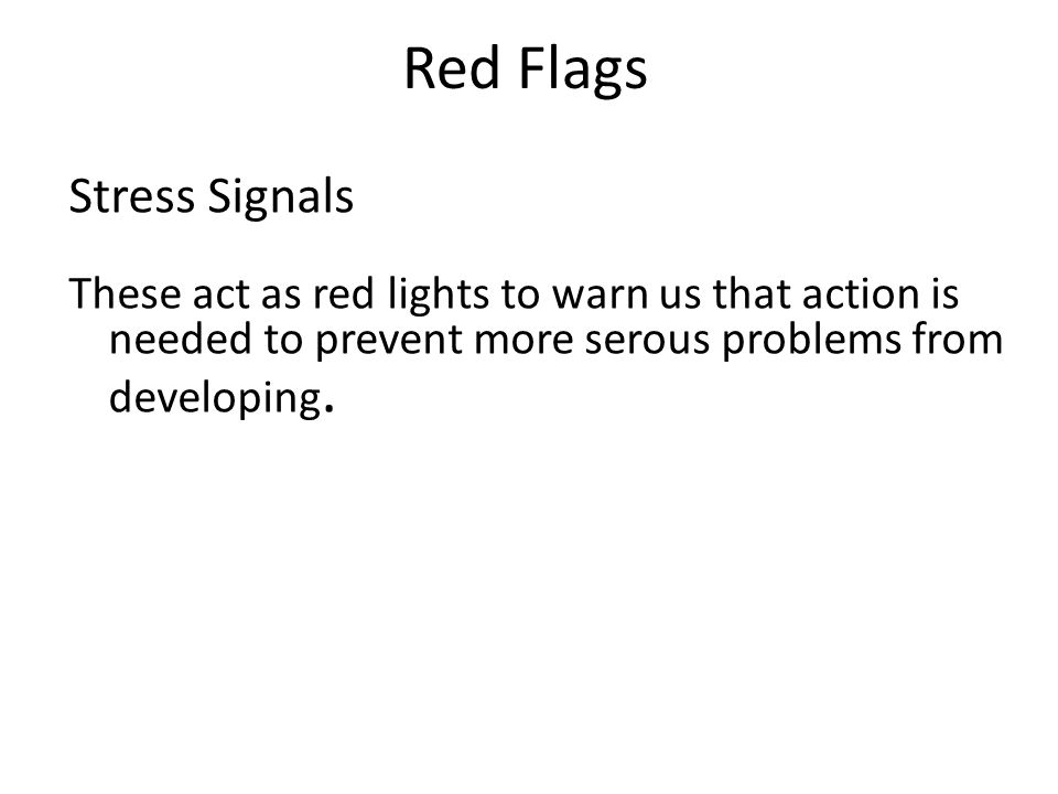 Red Flags Stress Signals These act as red lights to warn us that action is needed to prevent more serous problems from developing.