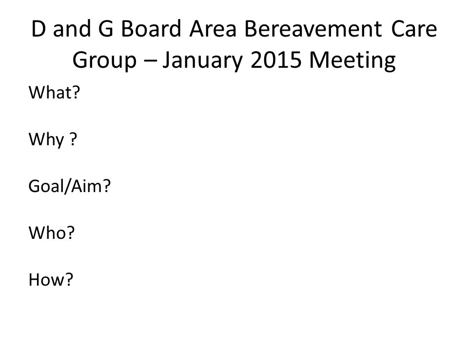 D and G Board Area Bereavement Care Group – January 2015 Meeting What Why Goal/Aim Who How