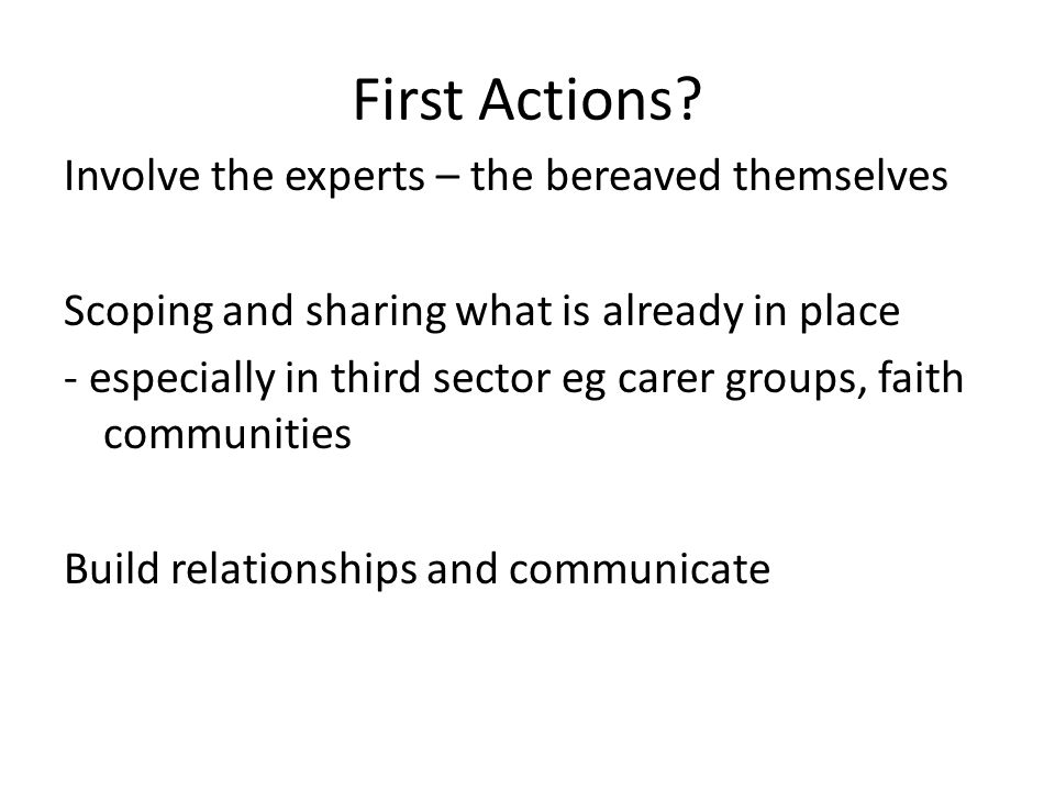 First Actions? Involve the experts – the bereaved themselves Scoping and sharing what is already in place - especially in third sector eg carer groups