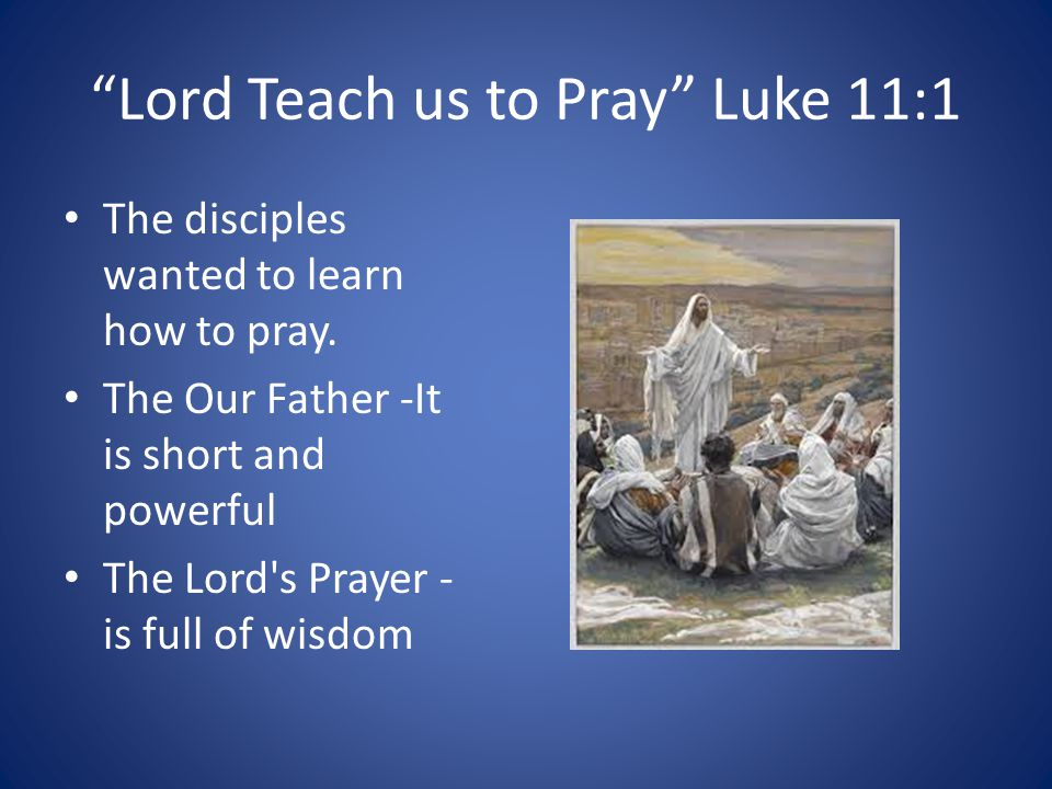 Lord Teach us to Pray Luke 11:1 The disciples wanted to learn how to pray.