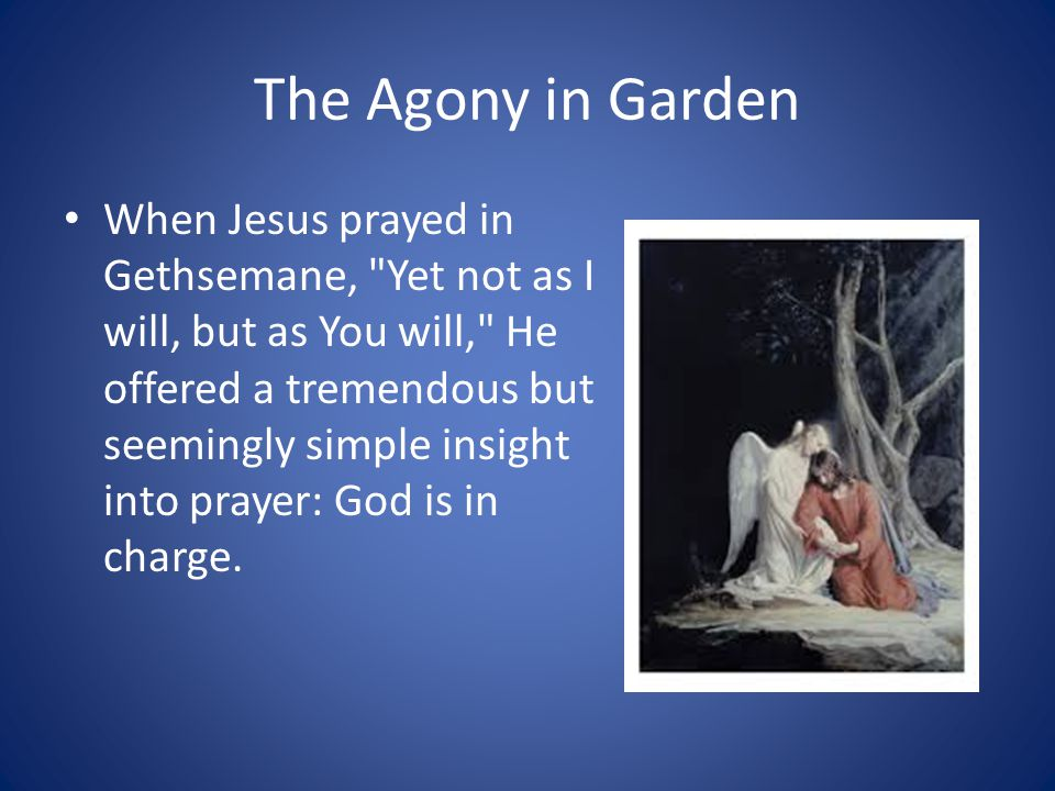 The Agony in Garden When Jesus prayed in Gethsemane, Yet not as I will, but as You will, He offered a tremendous but seemingly simple insight into prayer: God is in charge.