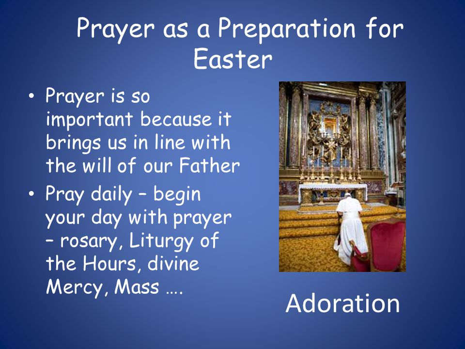 Prayer as a Preparation for Easter Prayer is so important because it brings us in line with the will of our Father Pray daily – begin your day with prayer – rosary, Liturgy of the Hours, divine Mercy, Mass ….