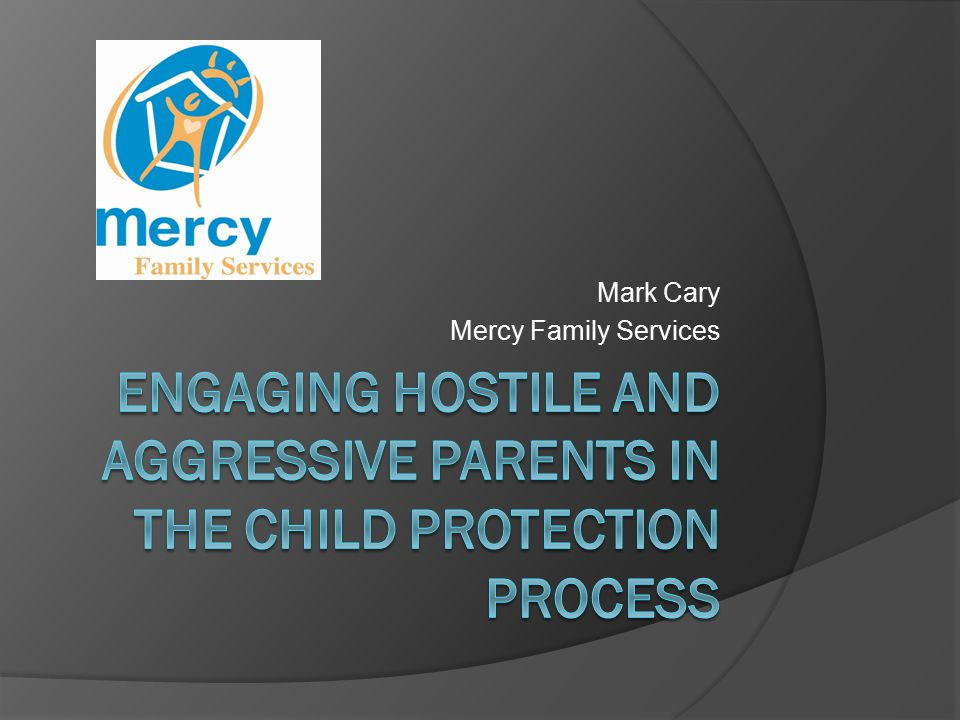What motivates parents hostility  Parental grief/loss over child's removal  Loss – daily interaction/responsibility  Distress confronting/complex child protection system  Underlying mental health, substance abuse, domestic violence issues